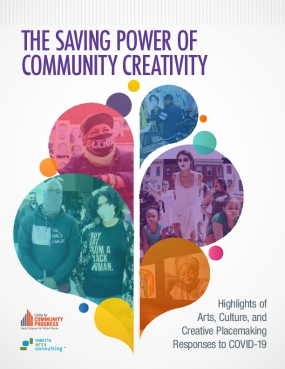 The Saving Power of Community Creativity: Highlights of  Arts, Culture, and Creative Placemaking  Responses to COVID-19